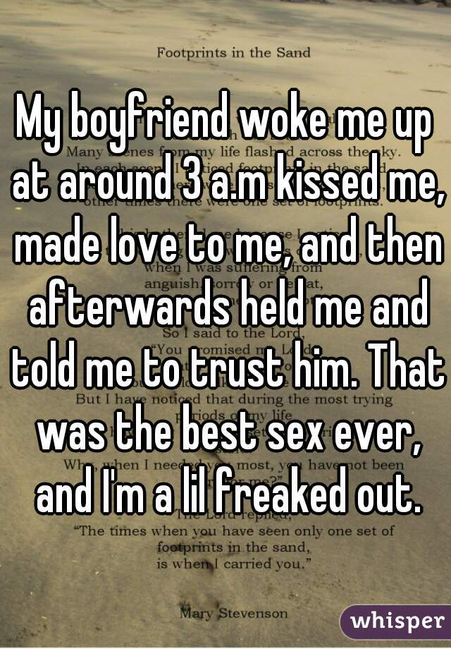 My boyfriend woke me up at around 3 a.m kissed me, made love to me, and then afterwards held me and told me to trust him. That was the best sex ever, and I'm a lil freaked out.