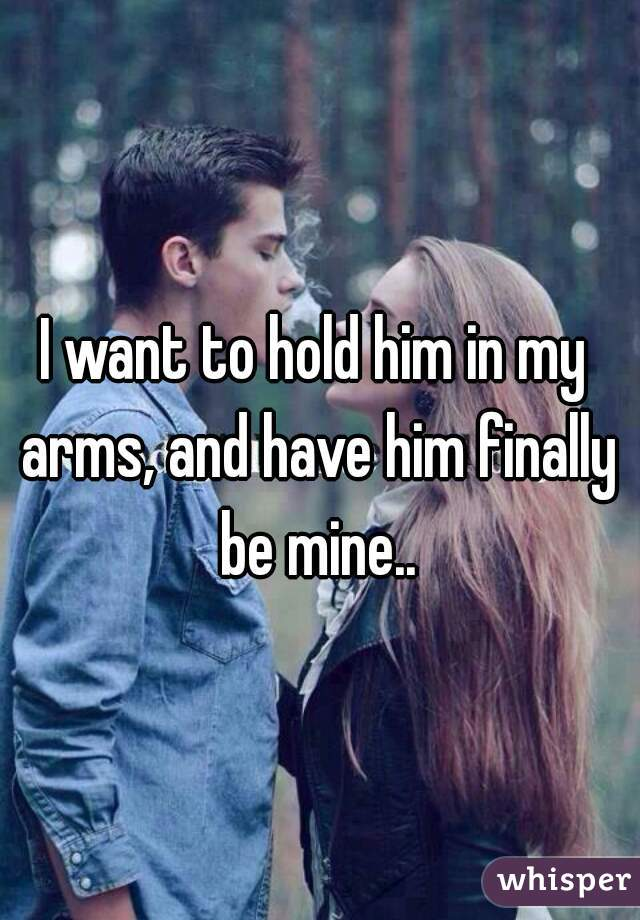 I want to hold him in my arms, and have him finally be mine..