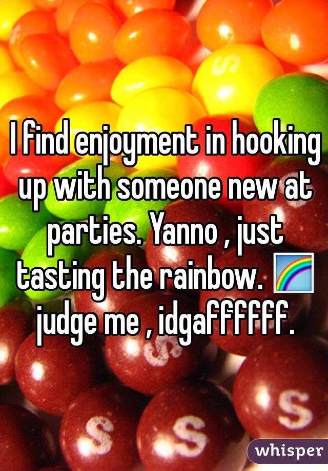 I find enjoyment in hooking up with someone new at parties. Yanno , just tasting the rainbow. 🌈 judge me , idgaffffff.
