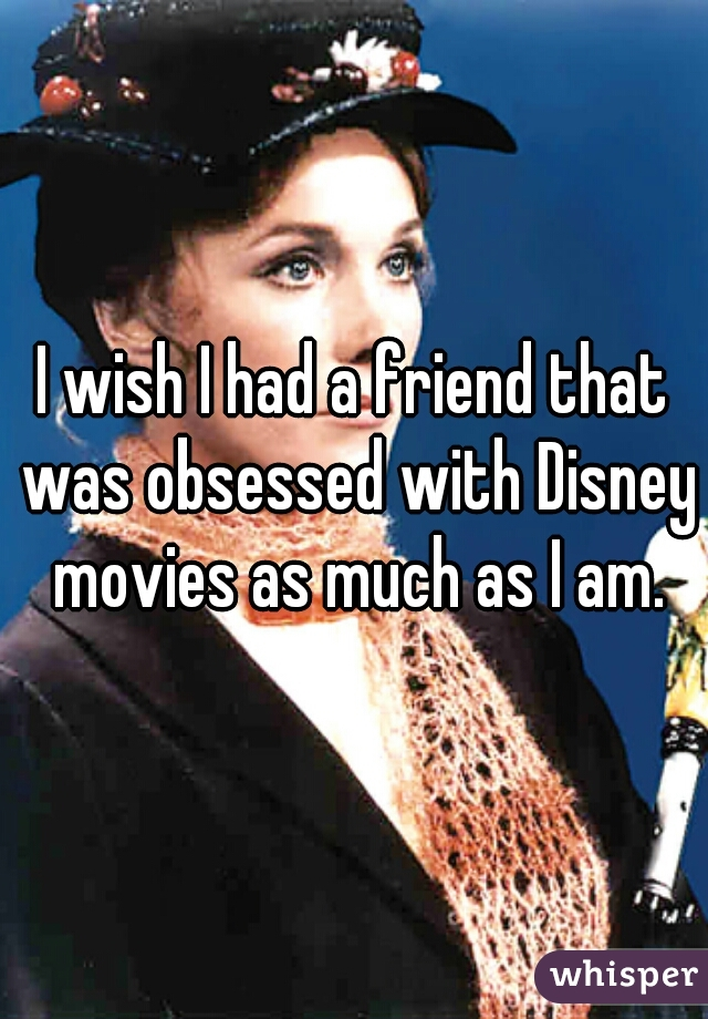 I wish I had a friend that was obsessed with Disney movies as much as I am.