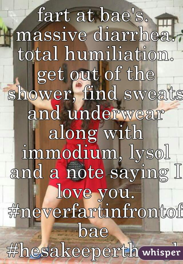 fart at bae's. massive diarrhea. total humiliation. get out of the shower, find sweats and underwear along with immodium, lysol and a note saying I love you. #neverfartinfrontofbae #hesakeeperthough