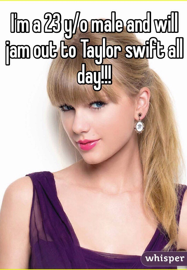 I'm a 23 y/o male and will jam out to Taylor swift all day!!!