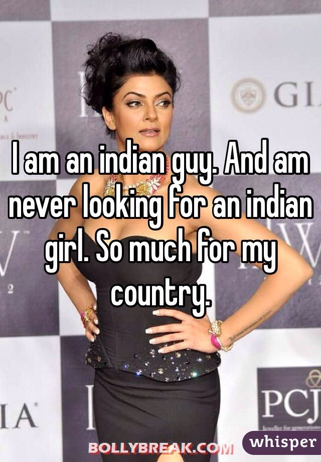 I am an indian guy. And am never looking for an indian girl. So much for my country.