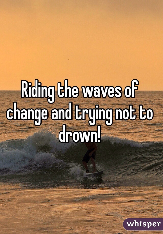 Riding the waves of change and trying not to drown!