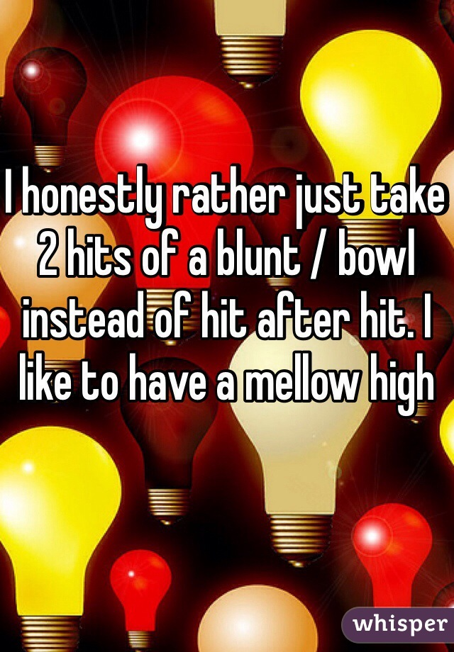 I honestly rather just take 2 hits of a blunt / bowl instead of hit after hit. I like to have a mellow high