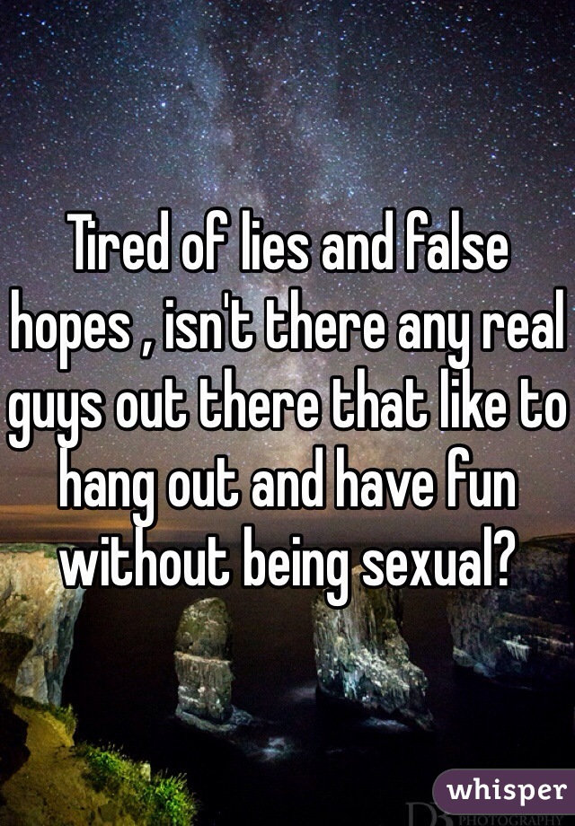 Tired of lies and false hopes , isn't there any real guys out there that like to hang out and have fun without being sexual?
