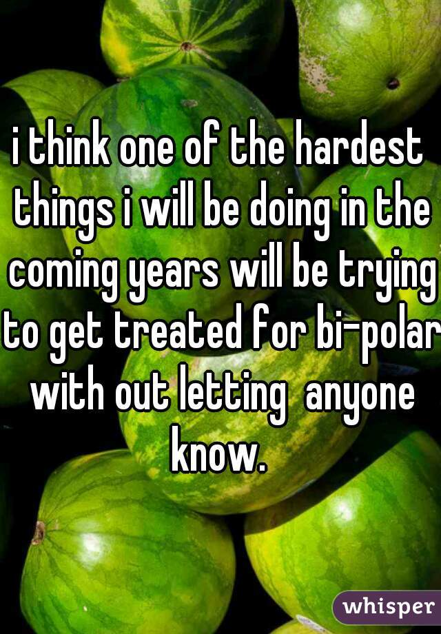 i think one of the hardest things i will be doing in the coming years will be trying to get treated for bi-polar with out letting  anyone know.