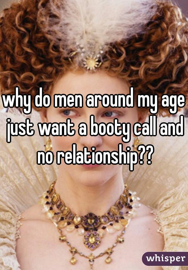 why do men around my age just want a booty call and no relationship??