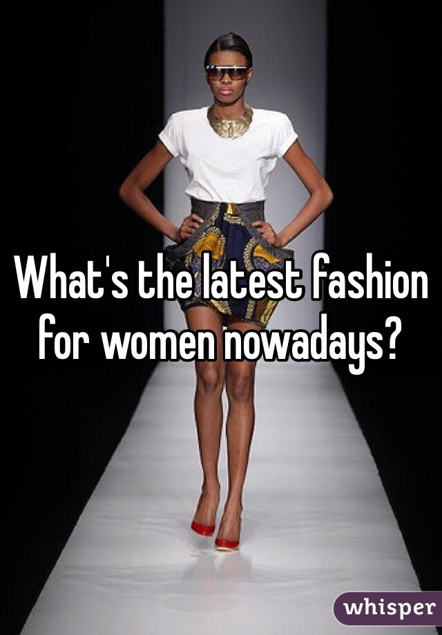 What's the latest fashion for women nowadays?