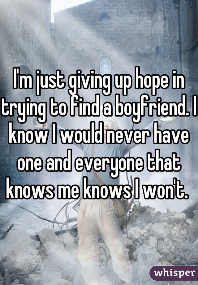I'm just giving up hope in trying to find a boyfriend. I know I would never have one and everyone that knows me knows I won't.