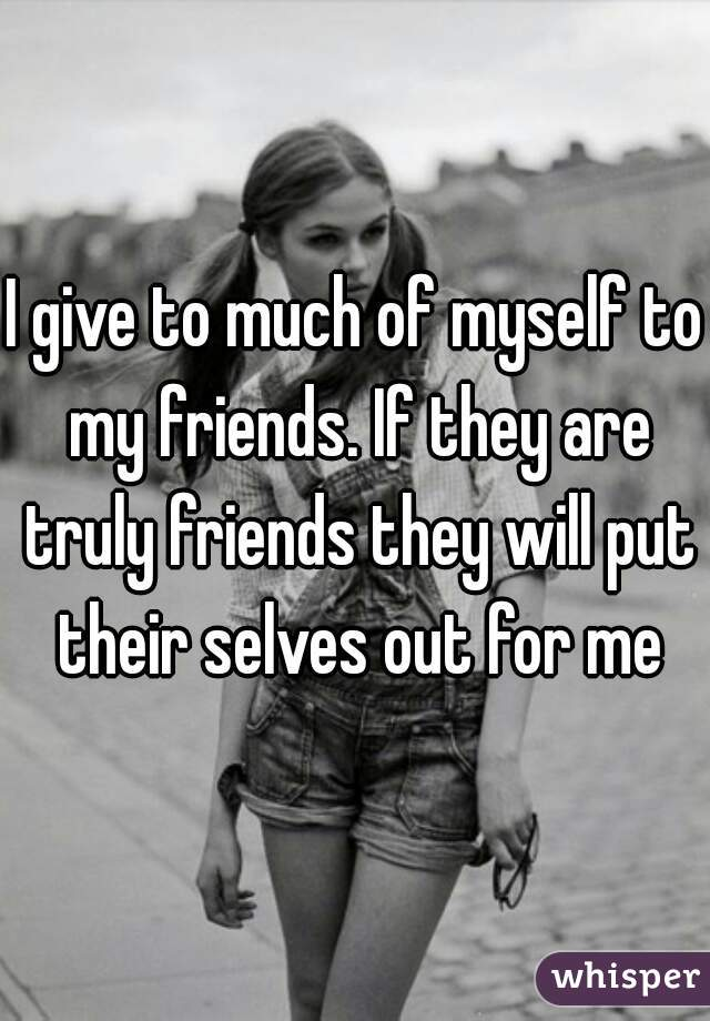 I give to much of myself to my friends. If they are truly friends they will put their selves out for me