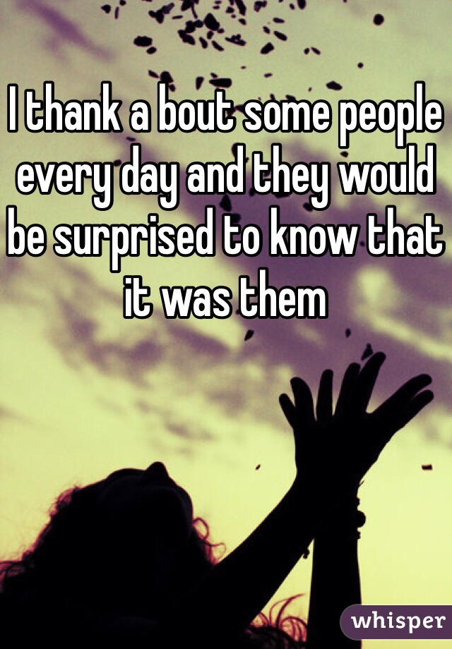 I thank a bout some people every day and they would be surprised to know that it was them