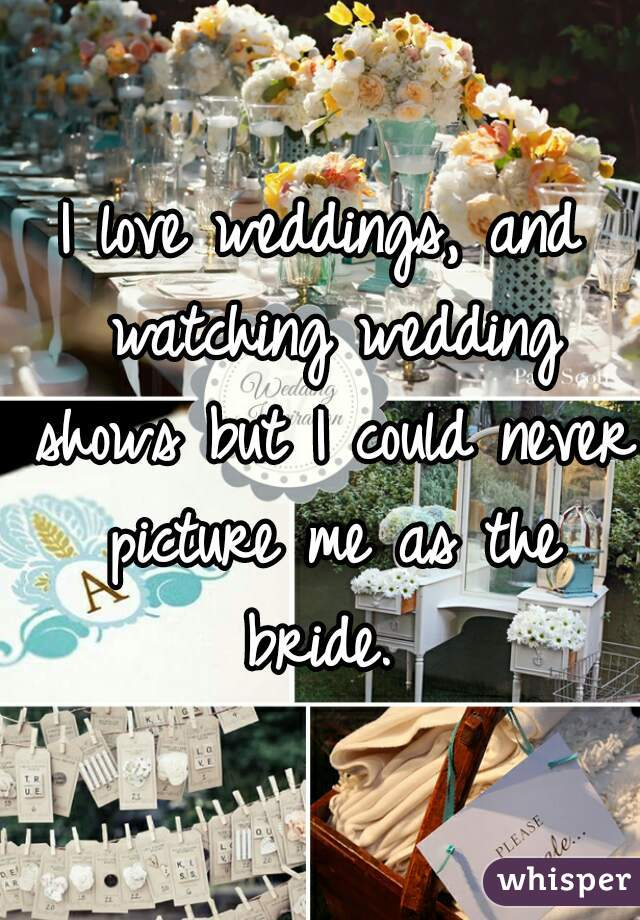 I love weddings, and watching wedding shows but I could never picture me as the bride.