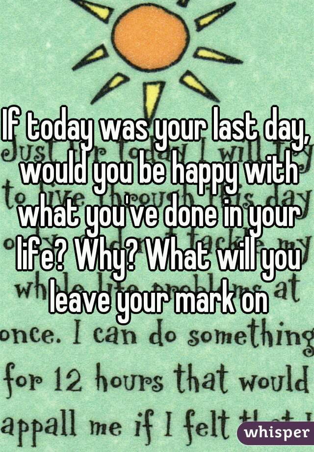 If today was your last day, would you be happy with what you've done in your life? Why? What will you leave your mark on