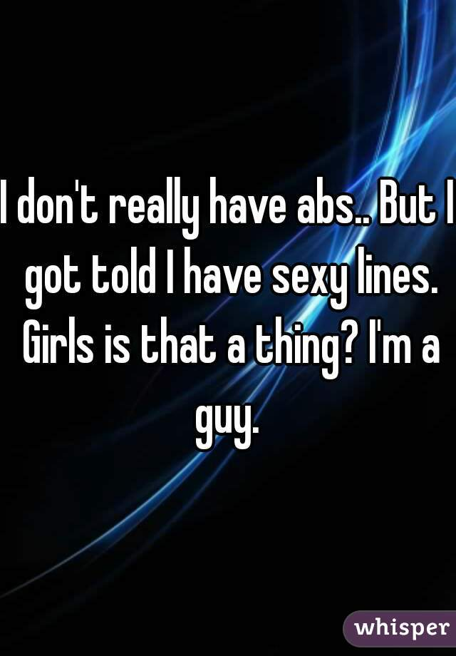 I don't really have abs.. But I got told I have sexy lines. Girls is that a thing? I'm a guy.