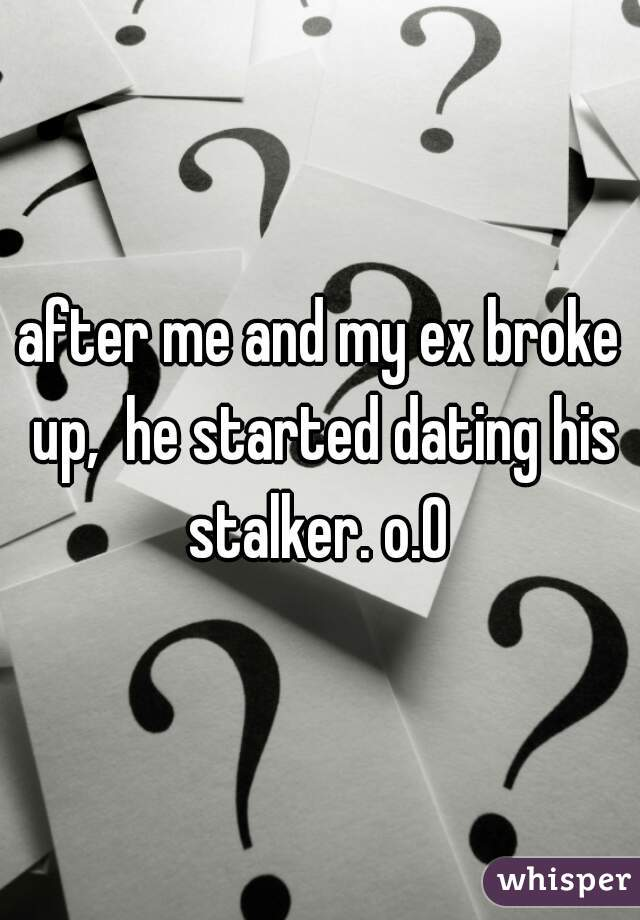 after me and my ex broke up,  he started dating his stalker. o.O