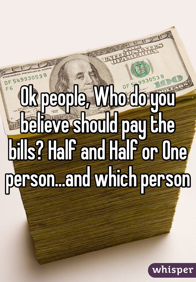 Ok people, Who do you believe should pay the bills? Half and Half or One person…and which person