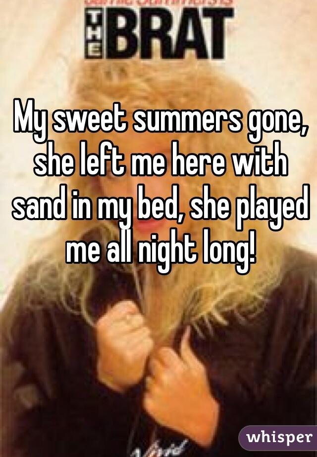 My sweet summers gone, she left me here with sand in my bed, she played me all night long!