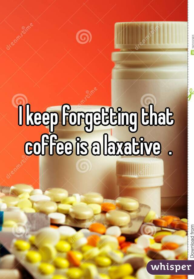 I keep forgetting that coffee is a laxative  .