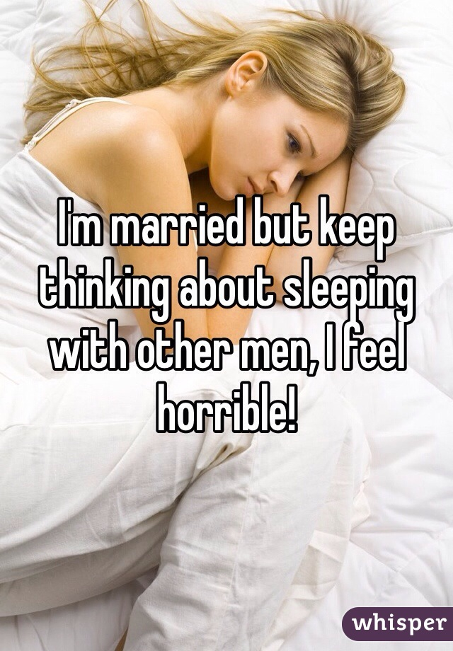 I'm married but keep thinking about sleeping with other men, I feel horrible!
