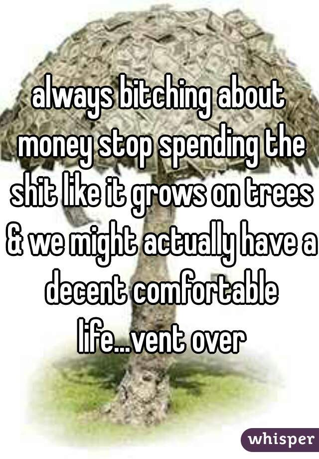 always bitching about money stop spending the shit like it grows on trees & we might actually have a decent comfortable life...vent over