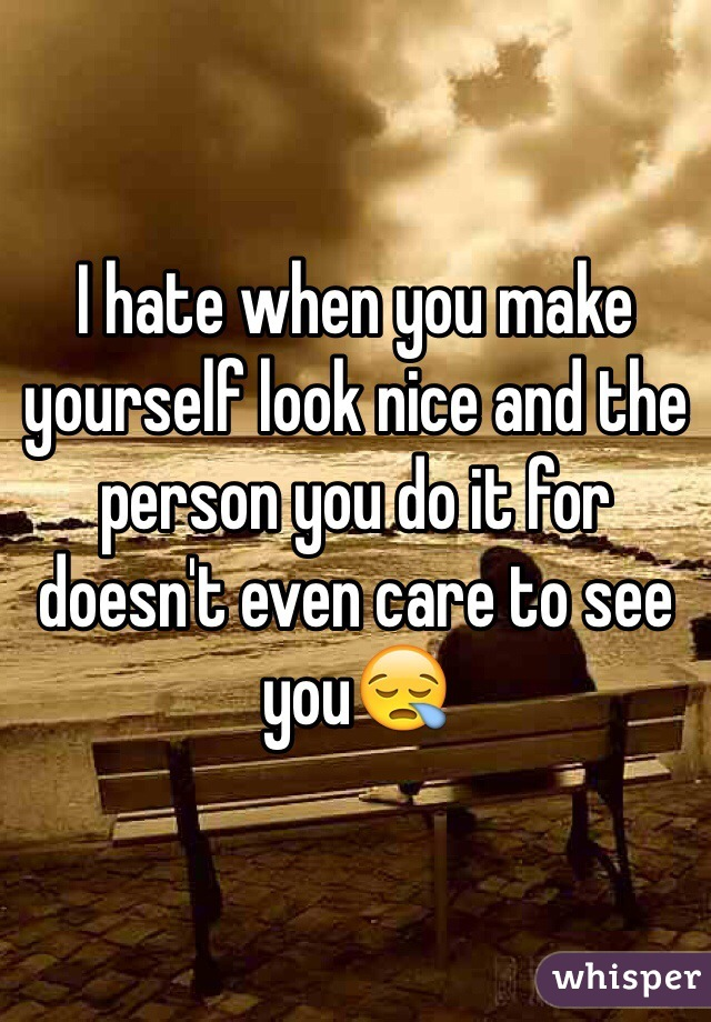 I hate when you make yourself look nice and the person you do it for doesn't even care to see you😪