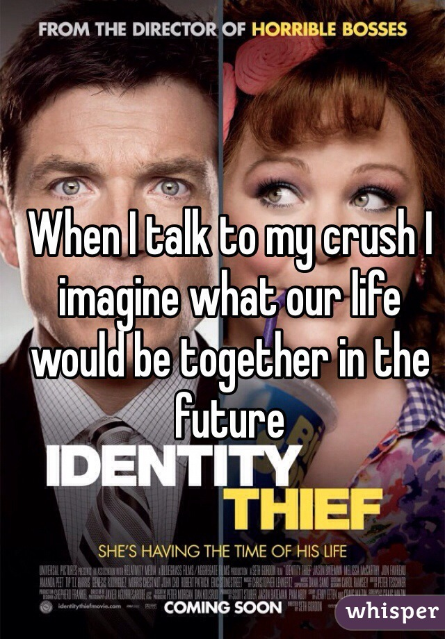 When I talk to my crush I imagine what our life would be together in the future