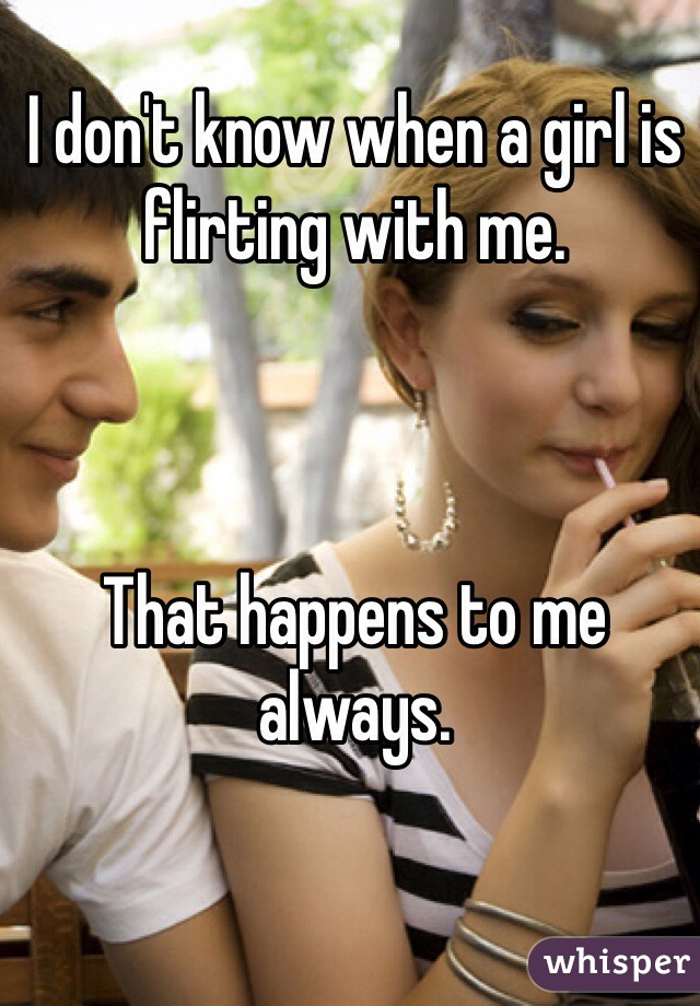 I don't know when a girl is flirting with me.     That happens to me always.