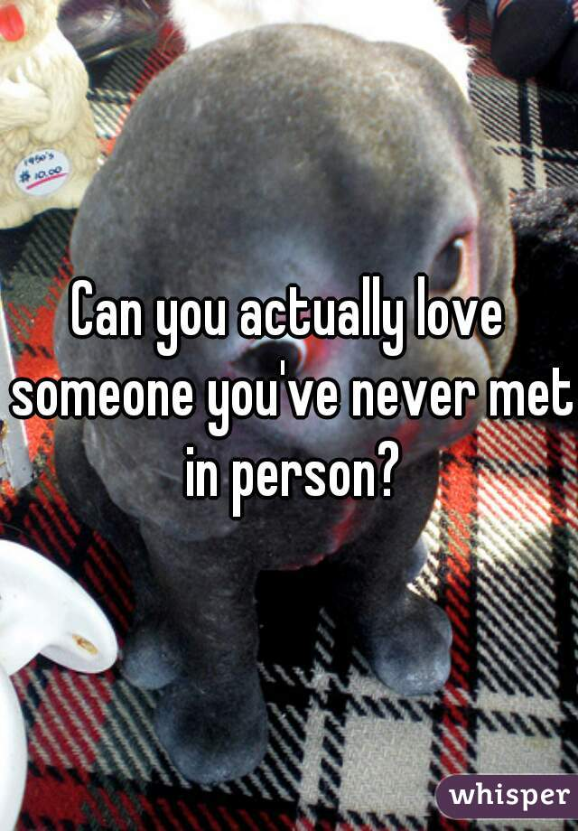 Can you actually love someone you've never met in person?