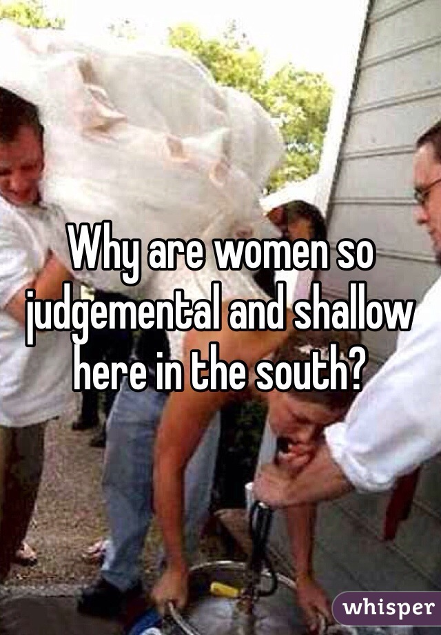 Why are women so judgemental and shallow here in the south?