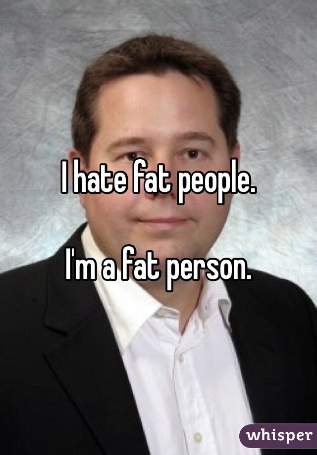 I hate fat people.   I'm a fat person.