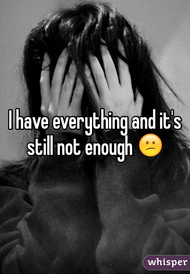 I have everything and it's still not enough 😕