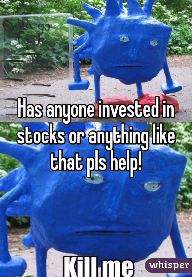 Has anyone invested in stocks or anything like that pls help!