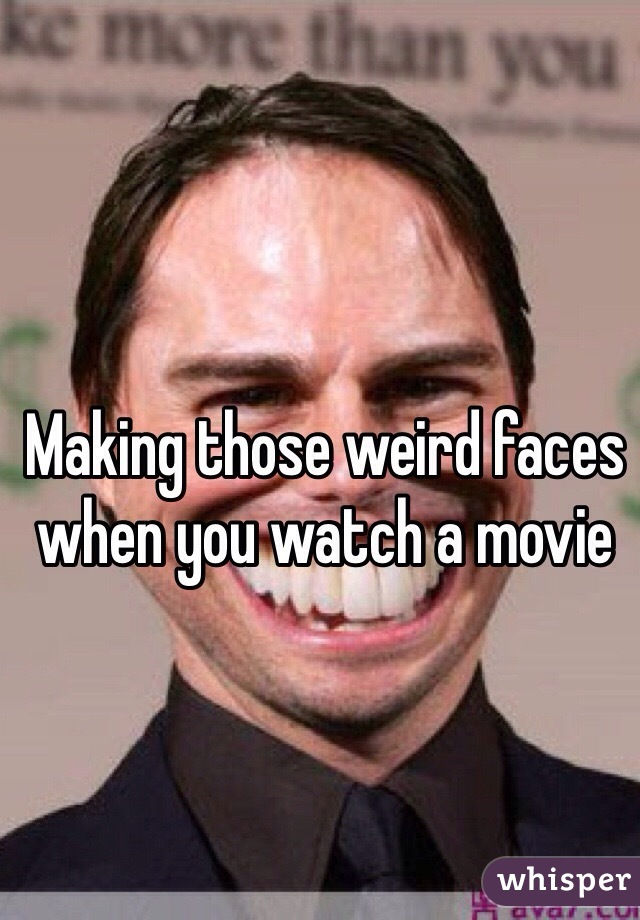 Making those weird faces when you watch a movie
