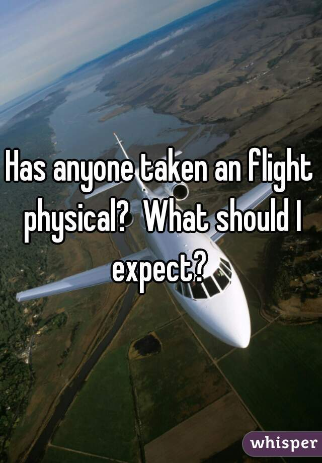 Has anyone taken an flight physical?  What should I expect?