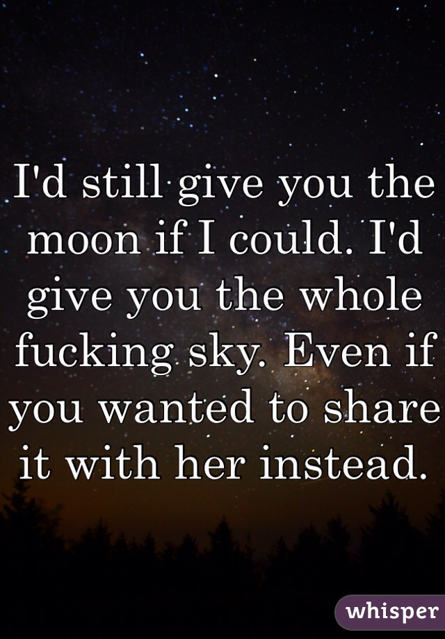 I'd still give you the moon if I could. I'd give you the whole fucking sky. Even if you wanted to share it with her instead.
