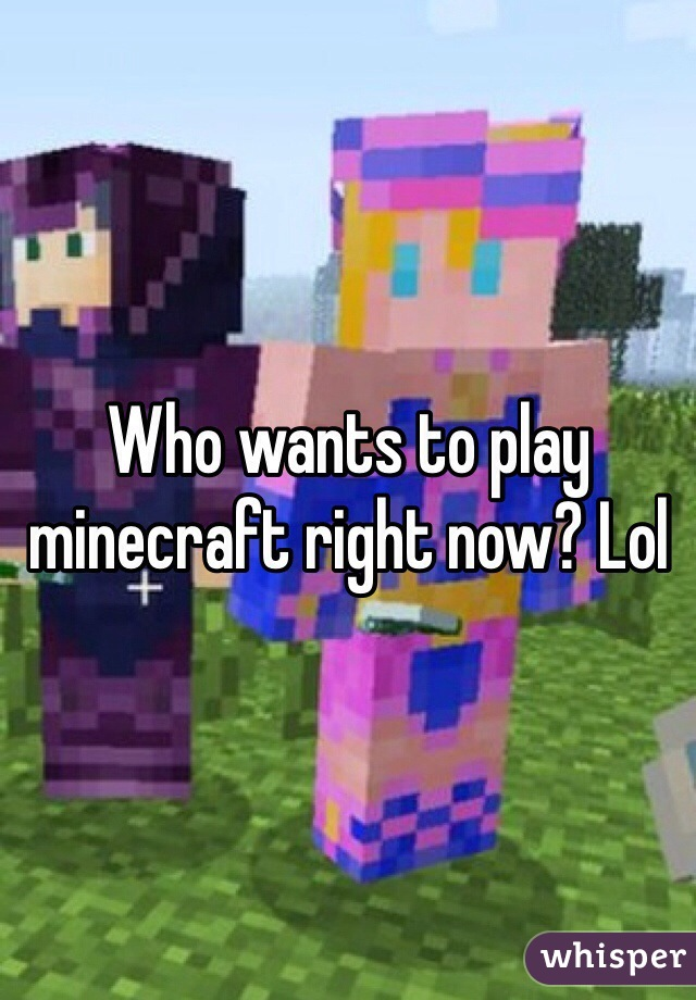 Who wants to play minecraft right now? Lol