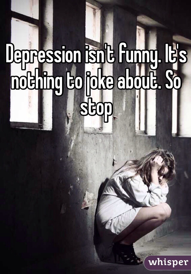 Depression isn't funny. It's nothing to joke about. So stop