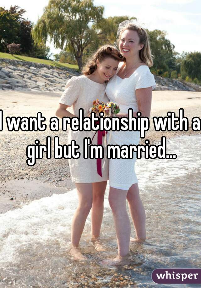 I want a relationship with a girl but I'm married...