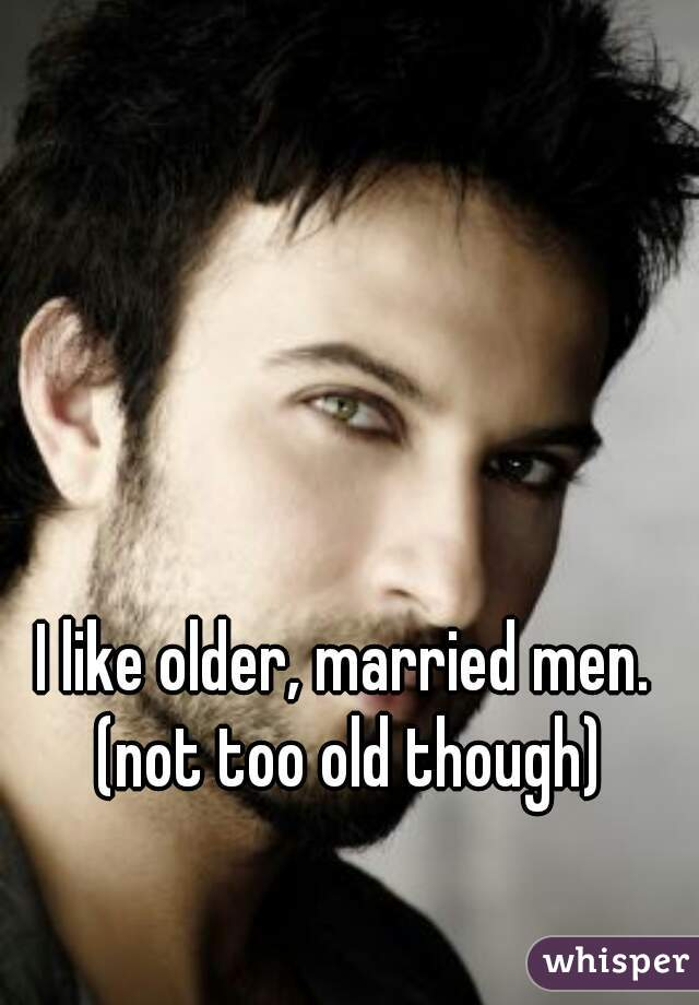 I like older, married men. (not too old though)