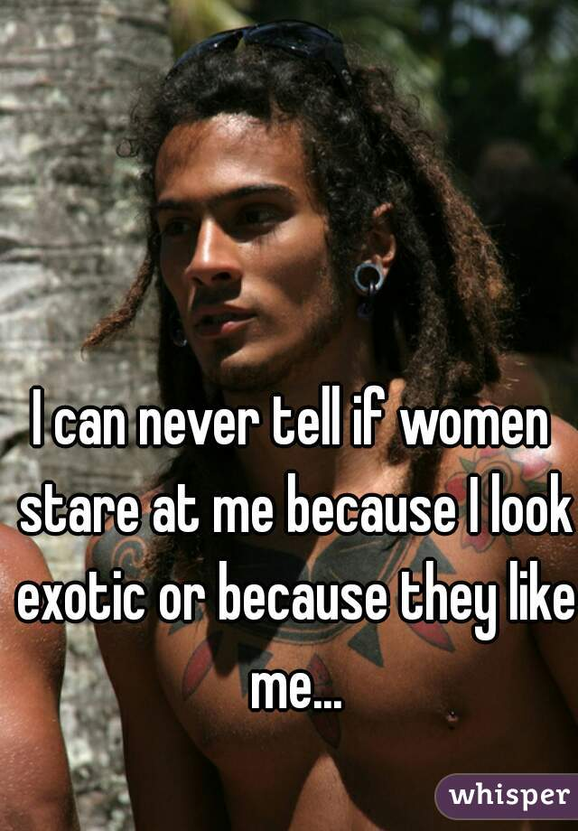 I can never tell if women stare at me because I look exotic or because they like me...