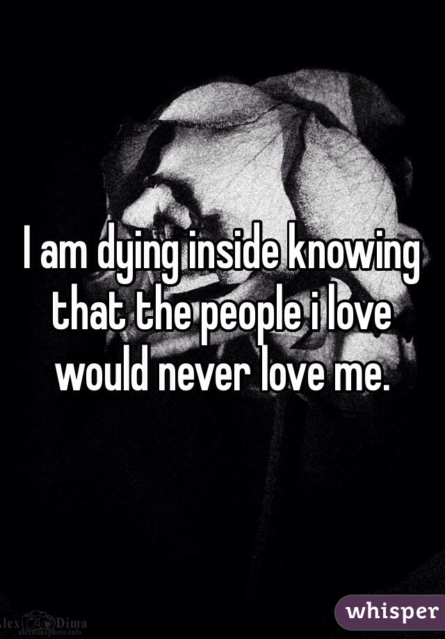 I am dying inside knowing that the people i love would never love me.