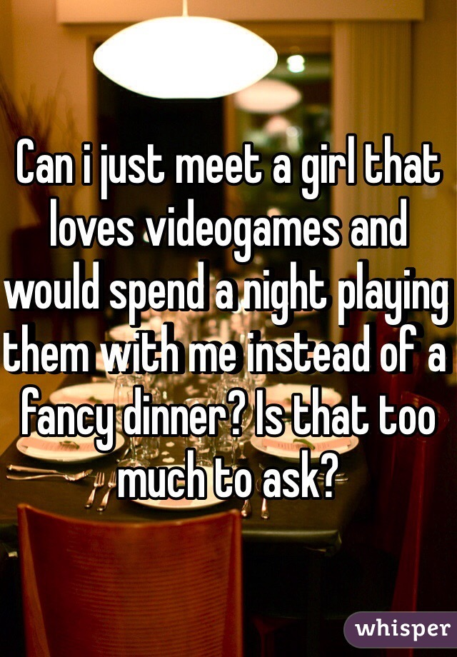 Can i just meet a girl that loves videogames and would spend a night playing them with me instead of a fancy dinner? Is that too much to ask?