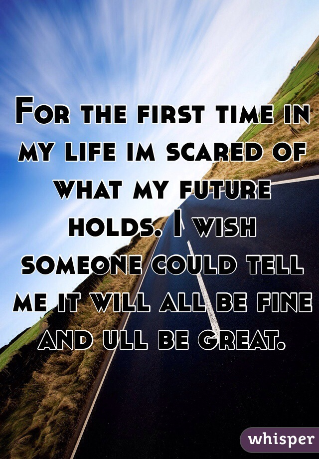 For the first time in my life im scared of what my future holds. I wish someone could tell me it will all be fine and ull be great.