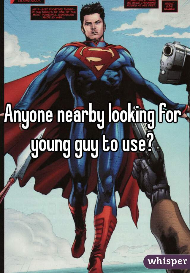 Anyone nearby looking for  young guy to use?