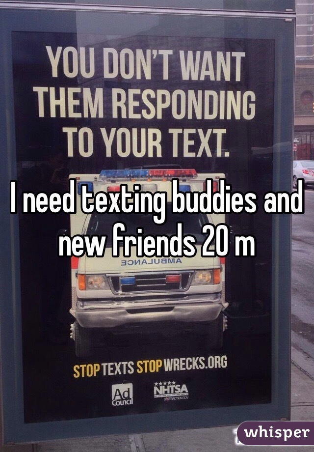 I need texting buddies and new friends 20 m