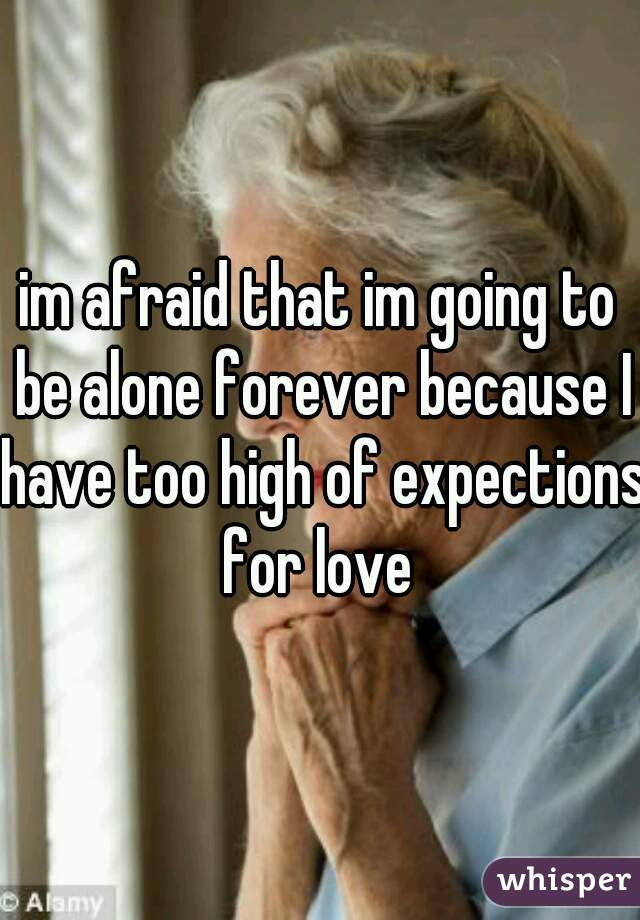 im afraid that im going to be alone forever because I have too high of expections for love