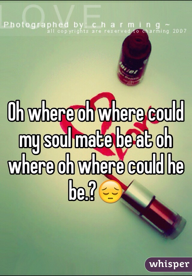Oh where oh where could my soul mate be at oh where oh where could he be.?😔