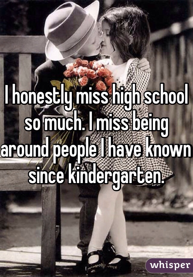 I honestly miss high school so much. I miss being around people I have known since kindergarten.