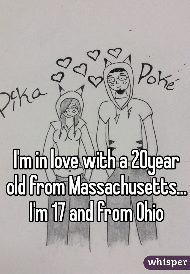 I'm in love with a 20year old from Massachusetts... I'm 17 and from Ohio